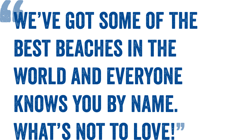 We've got some of the best beaches in the world and everyone knows you by name. What's not to love!